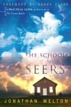 School of the Seers: A Practical Guide on How to See in the Unseen Realm eBook by Jonathan Welton