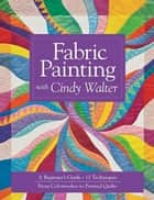 Fabric Painting with Cindy Walter: A Beginner's Guide, 11 Techniques, From Colorwashes - A Beginner's Guide, 11 Techniques, From Colorwashes ebook by Cindy Walter