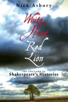White Hart Red Lion: The England of Shakespeare's Histories ebook by Nick Asbury