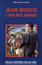Saint Jean Bosco - L'ami des jeunes ebook by Gaston Courtois, Robert Rigot, Goulven Gallais