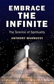 Embrace the Infinite - The Science of Spirituality ebook by Anthony Mannucci