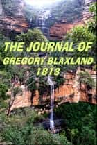 The Journal of Gregory Blaxland, 1813 - Journal Of A Tour Of Discovery Across The Blue Mountains ebook by
