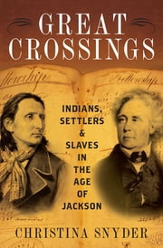 Great Crossings - Indians, Settlers, and Slaves in the Age of Jackson eBook by Christina Snyder