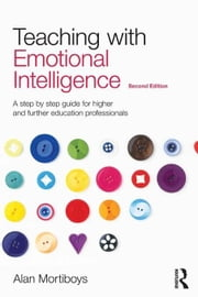 Teaching with Emotional Intelligence: A Step-By-Step Guide for Higher and Further Education Professionals ebook by Mortiboys, Alan
