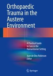 Orthopaedic Trauma in the Austere Environment - A Practical Guide to Care in the Humanitarian Setting ebook by Juan de Dios Robinson