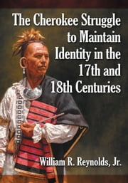 The Cherokee Struggle to Maintain Identity in the 17th and 18th Centuries ebook by William R. Reynolds,Jr.