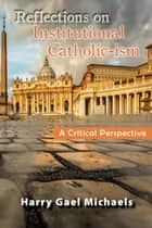 Reflections on Institutional Catholic-ism - A Critical Perspective ebook by Harry Gael Michaels