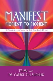 Manifest Moment to Moment - 8 Principles to Create the Life You Truly Desire ebook by Tejpal,Dr. Carrol McLaughlin