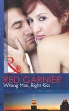 Wrong Man, Right Kiss (Mills & Boon Modern) ebook by Red Garnier