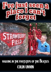 Ive Just Seen a Place I Cant Forget - Walking in the Footsteps of The Beatles ebook by Colin Unwin