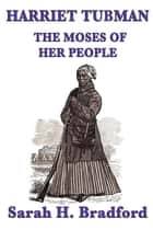 Harriet Tubman - The Moses of her People ebook by Sarah H. Bradford