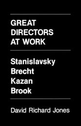 Great Directors at Work: Stanislavsky, Brecht, Kazan, Brook ebook by Jones, David Richard