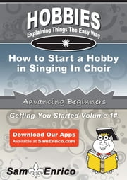 How to Start a Hobby in Singing In Choir - How to Start a Hobby in Singing In Choir ebook by Sherron Ayres