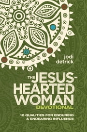 The Jesus-Hearted Woman Devotional - 10 Qualities for Enduring and Endearing Influence ebook by Jodi Detrick