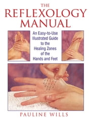The Reflexology Manual: An Easy-to-Use Illustrated Guide to the Healing Zones of the Hands and Feet - An Easy-to-Use Illustrated Guide to the Healing Zones of the Hands and Feet ebook by Pauline Wills