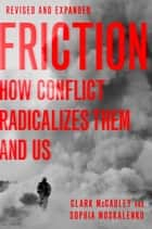 Friction - How Conflict Radicalizes Them and Us ebook by Clark McCauley, Sophia Moskalenko