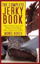 The Complete Jerky Book - How to Dry, Cure, and Preserve Everything from Venison to Turkey ebook by Monte Burch