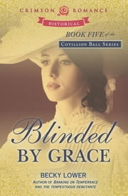 Blinded by Grace - Book Five of the Cotillion Ball series ebook by Becky Lower