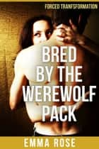 Bred by the Werewolf Pack - Forced Transformation ebook by Emma Rose