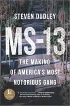 MS-13 - The Making of America's Most Notorious Gang ebook by Steven Dudley