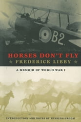Horses Don't Fly - The Memoir of the Cowboy Who Became a World War I Ace ebook by Frederick Libby