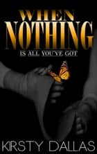 When Nothing Is All You've Got ebook by Kirsty Dallas
