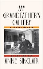 My Grandfather's Gallery - A Family Memoir of Art and War ebook by Anne Sinclair, Shaun Whiteside