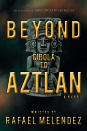 Beyond Cibola to Aztlan - A Novel ebook by Rafael Melendez