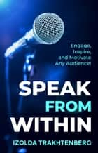 Speak From Within: Engage, Inspire, and Motivate Any Audience ebook by Izolda Trakhtenberg