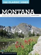 100 Classic Hikes: Montana - Glacier National Park, Western Mountain Ranges, Beartooth Range, Madison and Gallatin Ranges, Bob Marshall Wilderness, Eastern Prairies and Badlands ebook by Douglas Lorain