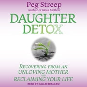 Daughter Detox - Recovering from An Unloving Mother and Reclaiming Your Life audiobook by Peg Streep