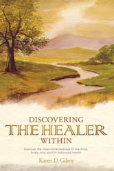 Discovering the Healer Within - Discover the interconnectedness of the mind, body, and spirit in balanced health ebook by Karen D. Gilroy