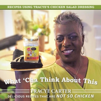What 'Cha Think About This - Recipes Using Tracye'S Chicken Salad Dressing Delicious Recipes That Are Not so Chicken ebook by Tracye Carter