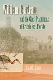 William Bartram and the Ghost Plantations of British East Florida ebook by Daniel L. Schafer