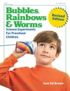 Bubbles, Rainbows and Worms - Science Experiments for Preschool Children ebook by Sam Ed Brown