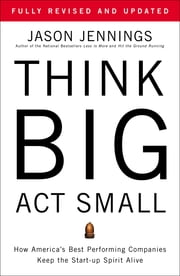 Think Big, Act Small - How America's Best Performing Companies Keep the Start-up Spirit Alive ebook by Jason Jennings