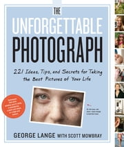 The Unforgettable Photograph - How to Take Great Pictures of the People and Things You Love ebook by George Lange,Scott Mowbray