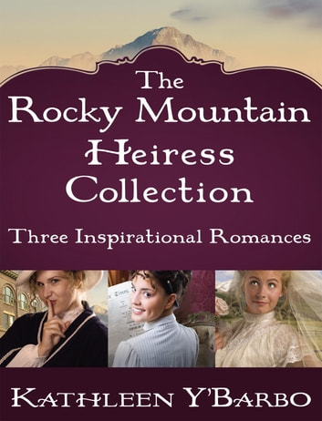 The Rocky Mountain Heiress Collection - Three Inspirational Romances: The Confidential Life of Eugenia Cooper, Anna Finch and the Hired Gun, The Inconvenient Marriage of Charlotte Beck ebook by Kathleen Y'Barbo
