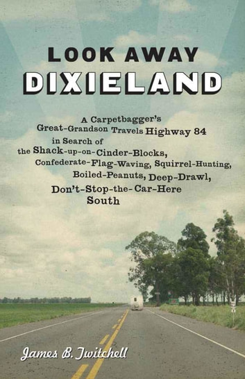 Look Away Dixieland - A Carpetbagger's Great-Grandson Travels Highway 84 in Search of the Shack-up-on-Cinder-Blocks, Confederate-Flag-Waving, Squirrel-Hunting, Boiled-Peanuts, Deep-Drawl, Don't-Stop-the-Car-Here South ebook by James B. Twitchell