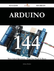 Arduino 144 Success Secrets - 144 Most Asked Questions On Arduino - What You Need To Know ebook by Johnny Mendez