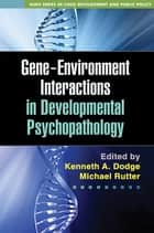 Gene-Environment Interactions in Developmental Psychopathology ebook by Kenneth A. Dodge, PhD,Michael Rutter, MD