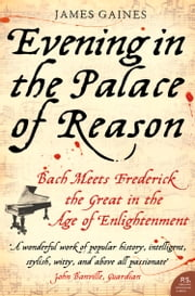 Evening in the Palace of Reason: Bach Meets Frederick the Great in the Age of Enlightenment ebook by James Gaines