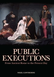 Public Executions: From Ancient Rome to the Present Day - From Ancient Rome to the Present Day ebook by Nigel Cawthorne