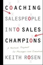 Coaching Salespeople into Sales Champions - A Tactical Playbook for Managers and Executives ebook by Keith Rosen
