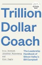 Trillion Dollar Coach - The Leadership Handbook of Silicon Valley's Bill Campbell ebook by Eric Schmidt, Jonathan Rosenberg, Alan Eagle