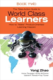 "The Take-Action Guide to World Class Learners Book 2 - How to ""Make"" Product-Oriented Learning Happen ebook by Yong Zhao,Homa S. (Sabet) Tavangar,Emily E. (Etchells) McCarren,Gabriel F. (Fabian) Rshaid,Kay F. Tucker"