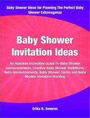 Baby Shower Invitation Ideas - An Absolute Incredible Guide To Baby Shower Announcements, Creative Baby Shower Invitations, Baby Announcements, Baby Shower Cards, and Baby Shower Invitation Wording ebook by Erika R. Severns