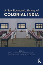 A New Economic History of Colonial India ebook by Latika Chaudhary,Bishnupriya Gupta,Tirthankar Roy,Anand V. Swamy