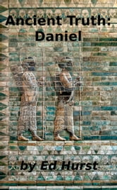 Ancient Truth: Daniel ebook by Ed Hurst