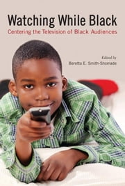Watching While Black: Centering the Television of Black Audiences ebook by Smith-Shomade, Beretta E.